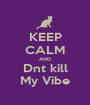 KEEP CALM AND Dnt kill My Vibe - Personalised Poster A1 size