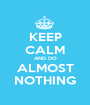 KEEP CALM AND DO ALMOST NOTHING - Personalised Poster A1 size