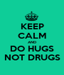 KEEP CALM AND DO HUGS NOT DRUGS - Personalised Poster A1 size