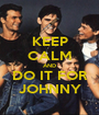 KEEP CALM AND DO IT FOR JOHNNY - Personalised Poster A1 size