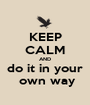 KEEP CALM AND do it in your  own way - Personalised Poster A1 size