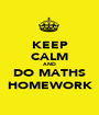KEEP CALM AND DO MATHS HOMEWORK - Personalised Poster A1 size