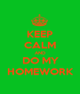 KEEP CALM AND DO MY HOMEWORK - Personalised Poster A1 size