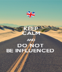 KEEP CALM AND DO NOT  BE INFLUENCED  - Personalised Poster A1 size