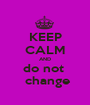 KEEP CALM AND do not   change - Personalised Poster A1 size
