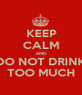 KEEP CALM AND DO NOT DRINK TOO MUCH - Personalised Poster A1 size
