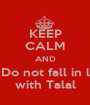 KEEP CALM AND Do not fall in l with Talal - Personalised Poster A1 size