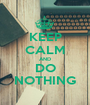 KEEP CALM AND DO NOTHING - Personalised Poster A1 size