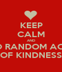 KEEP CALM AND DO RANDOM ACTS OF KINDNESS - Personalised Poster A1 size