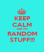 KEEP CALM AND DO RANDOM STUFF!!! - Personalised Poster A1 size