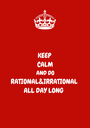 KEEP CALM AND DO RATIONAL&IRRATIONAL ALL DAY LONG  - Personalised Poster A1 size