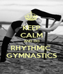 KEEP CALM AND DO RHYTHMIC  GYMNASTICS - Personalised Poster A1 size