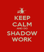 KEEP CALM AND DO SHADOW WORK - Personalised Poster A1 size