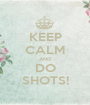 KEEP CALM AND DO SHOTS! - Personalised Poster A1 size