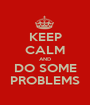 KEEP CALM AND DO SOME PROBLEMS - Personalised Poster A1 size