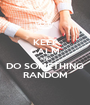 KEEP CALM AND DO SOMETHING RANDOM - Personalised Poster A1 size
