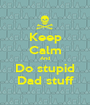 Keep Calm And Do stupid Dad stuff - Personalised Poster A1 size