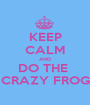 KEEP CALM AND DO THE  CRAZY FROG - Personalised Poster A1 size