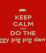 KEEP CALM AND DO THE Piggy pig pig dance - Personalised Poster A1 size
