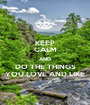 KEEP CALM AND DO THE THINGS YOU LOVE AND LIKE - Personalised Poster A1 size