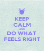 KEEP CALM AND DO WHAT  FEELS RIGHT - Personalised Poster A1 size