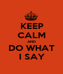 KEEP CALM AND DO WHAT I SAY - Personalised Poster A1 size
