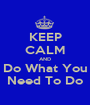 KEEP CALM AND Do What You Need To Do - Personalised Poster A1 size