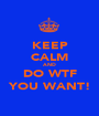 KEEP CALM AND DO WTF YOU WANT! - Personalised Poster A1 size