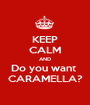KEEP CALM AND Do you want  CARAMELLA? - Personalised Poster A1 size