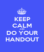 KEEP CALM AND DO YOUR HANDOUT - Personalised Poster A1 size