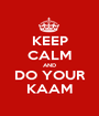 KEEP CALM AND DO YOUR KAAM - Personalised Poster A1 size