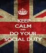 KEEP CALM AND DO YOUR SOCIAL DUTY - Personalised Poster A1 size