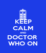 KEEP CALM AND DOCTOR  WHO ON - Personalised Poster A1 size