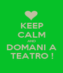 KEEP CALM AND DOMANI A TEATRO ! - Personalised Poster A1 size