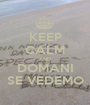 KEEP CALM AND DOMANI SE VEDEMO - Personalised Poster A1 size