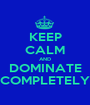 KEEP CALM AND DOMINATE COMPLETELY - Personalised Poster A1 size