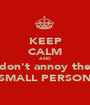 KEEP CALM AND don't annoy the SMALL PERSON - Personalised Poster A1 size