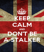 KEEP CALM AND DON'T BE A STALKER - Personalised Poster A1 size