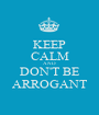 KEEP CALM AND DON'T BE ARROGANT - Personalised Poster A1 size