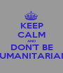 KEEP CALM AND DON'T BE HUMANITARIAN  - Personalised Poster A1 size