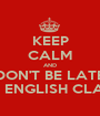 KEEP CALM AND DON'T BE LATE TO ENGLISH CLASS - Personalised Poster A1 size