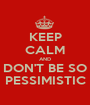 KEEP CALM AND DON'T BE SO PESSIMISTIC - Personalised Poster A1 size