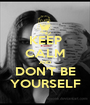 KEEP CALM AND DON'T BE YOURSELF - Personalised Poster A1 size