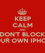 KEEP CALM AND DON'T BLOCK YOUR OWN IPHONE - Personalised Poster A1 size