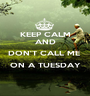 KEEP CALM AND DON'T CALL ME  ON A TUESDAY  - Personalised Poster A1 size