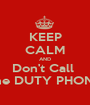 KEEP CALM AND Don't Call  the DUTY PHONE - Personalised Poster A1 size