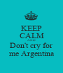 KEEP CALM AND Don't cry for me Argentina - Personalised Poster A1 size