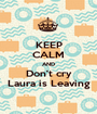 KEEP CALM AND Don't cry Laura is Leaving - Personalised Poster A1 size