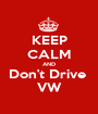 KEEP CALM AND Don't Drive  VW - Personalised Poster A1 size
