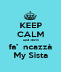 KEEP CALM and don't fa'  ncazzà My Sista - Personalised Poster A1 size